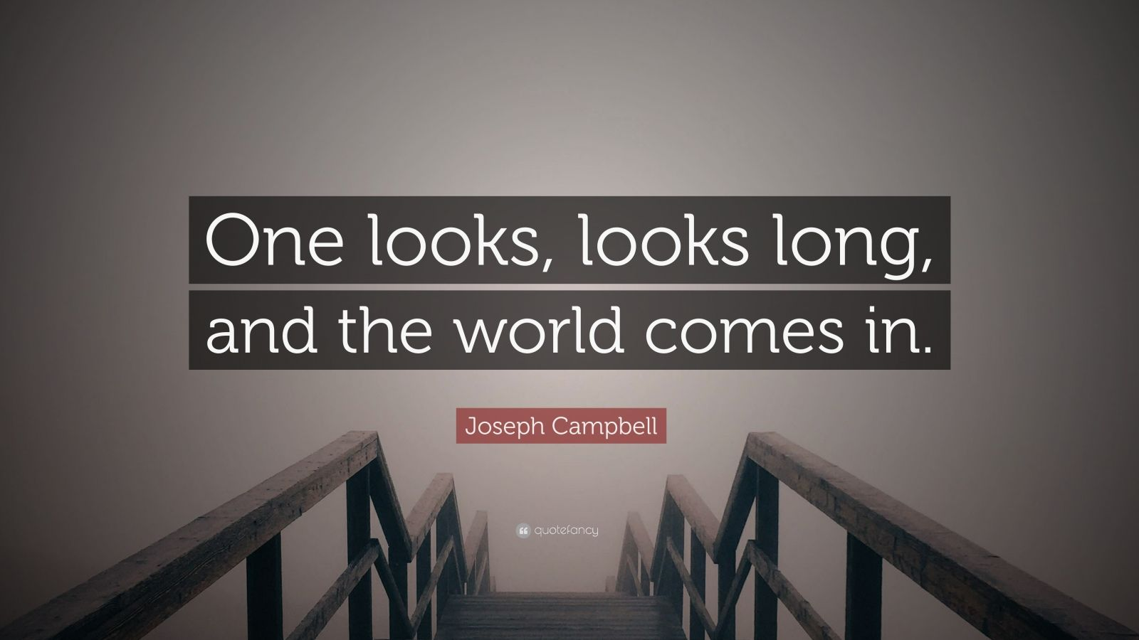 """Joseph Campbell Quote: """"One looks, looks long, and the world comes in."""""""