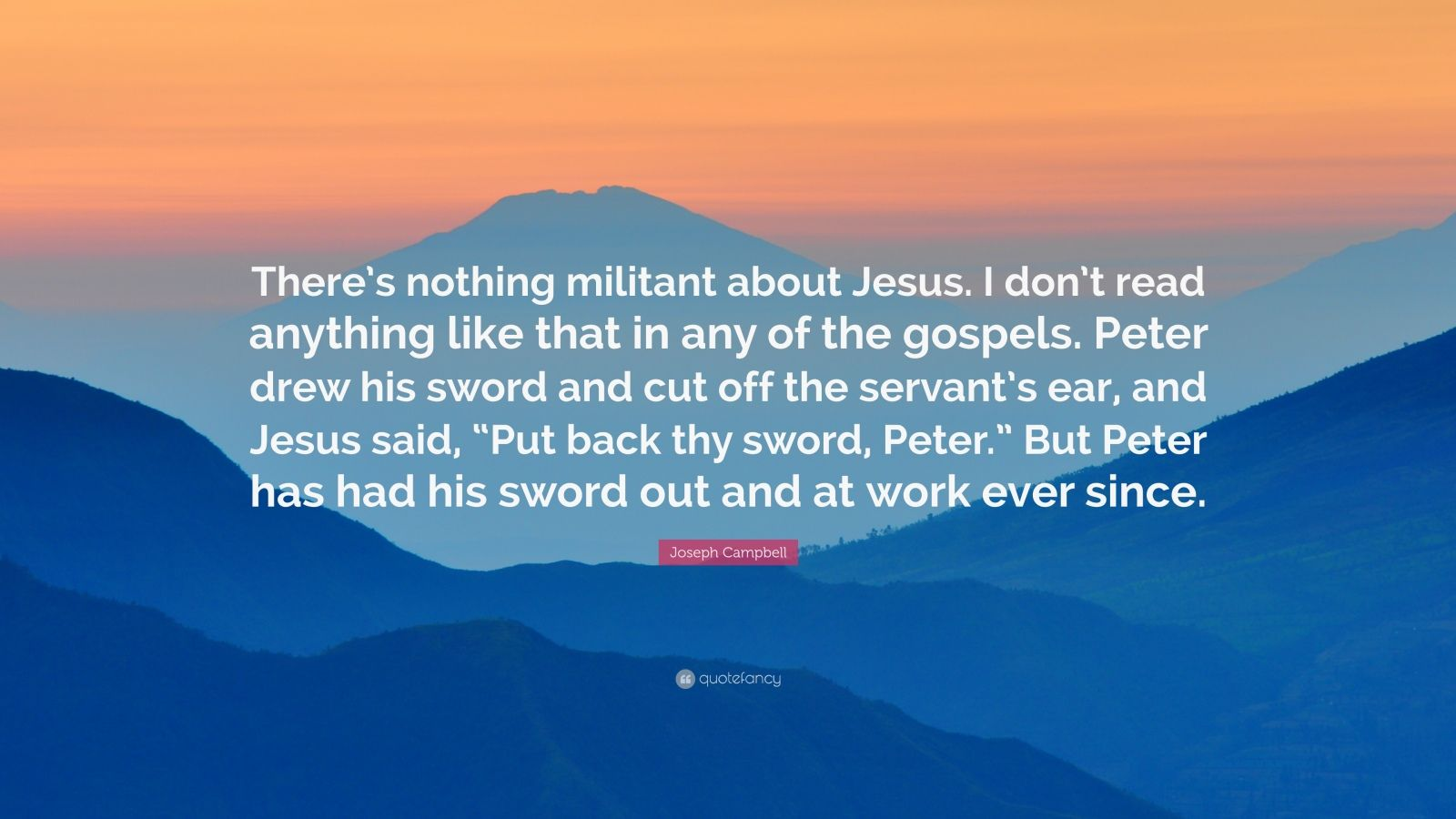 """Joseph Campbell Quote: """"There's nothing militant about Jesus. I don't read anything like that in any of the gospels. Peter drew his sword and cut off the servant's ear, and Jesus said, """"Put back thy sword, Peter."""" But Peter has had his sword out and at work ever since."""""""