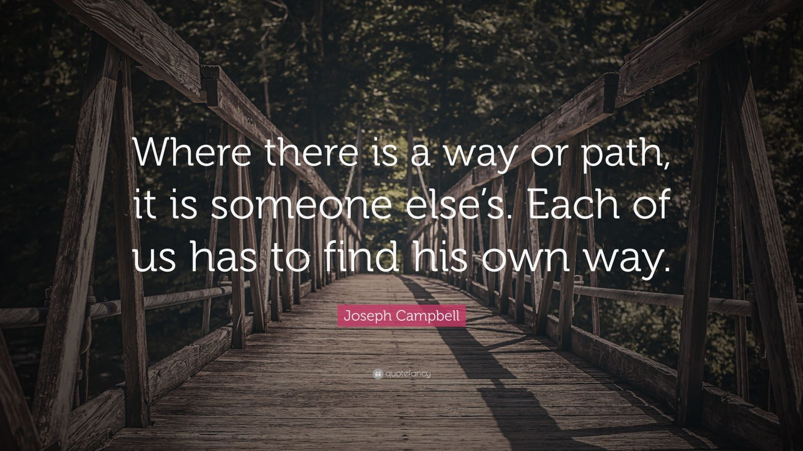 "Joseph Campbell Quote: ""Where there is a way or path, it is someone else's. Each of us has to find his own way."""