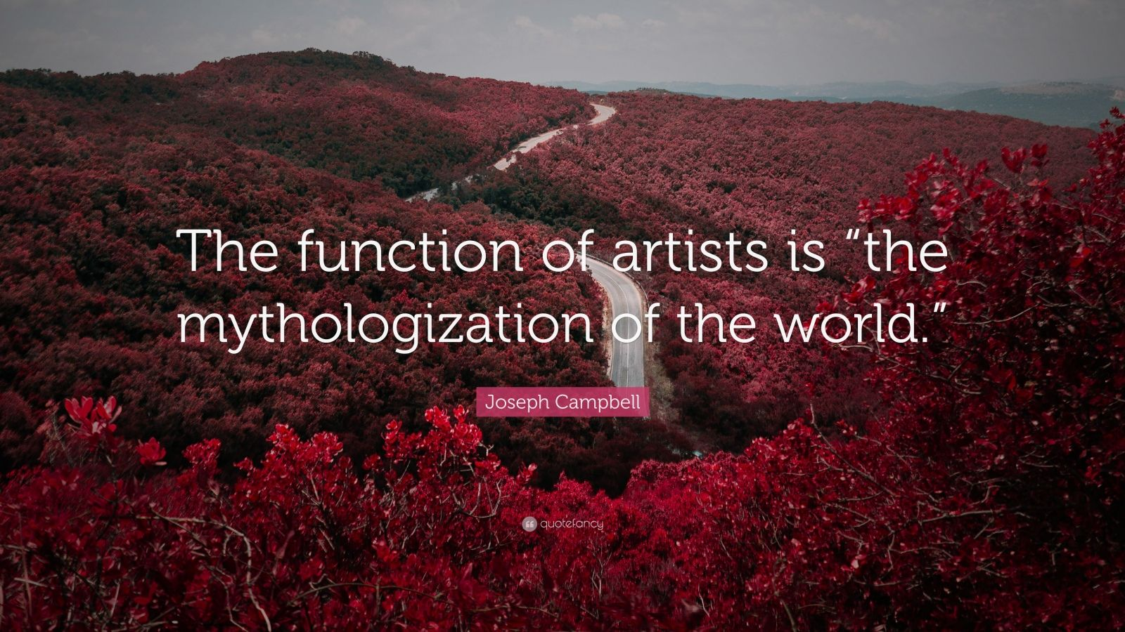 """Joseph Campbell Quote: """"The function of artists is """"the mythologization of the world."""""""""""
