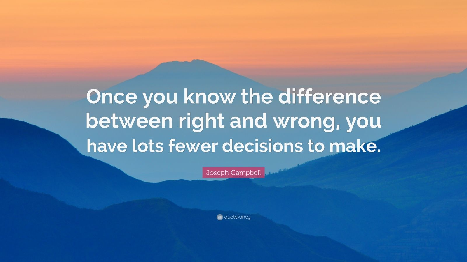 "Joseph Campbell Quote: ""Once you know the difference between right and wrong, you have lots fewer decisions to make."""