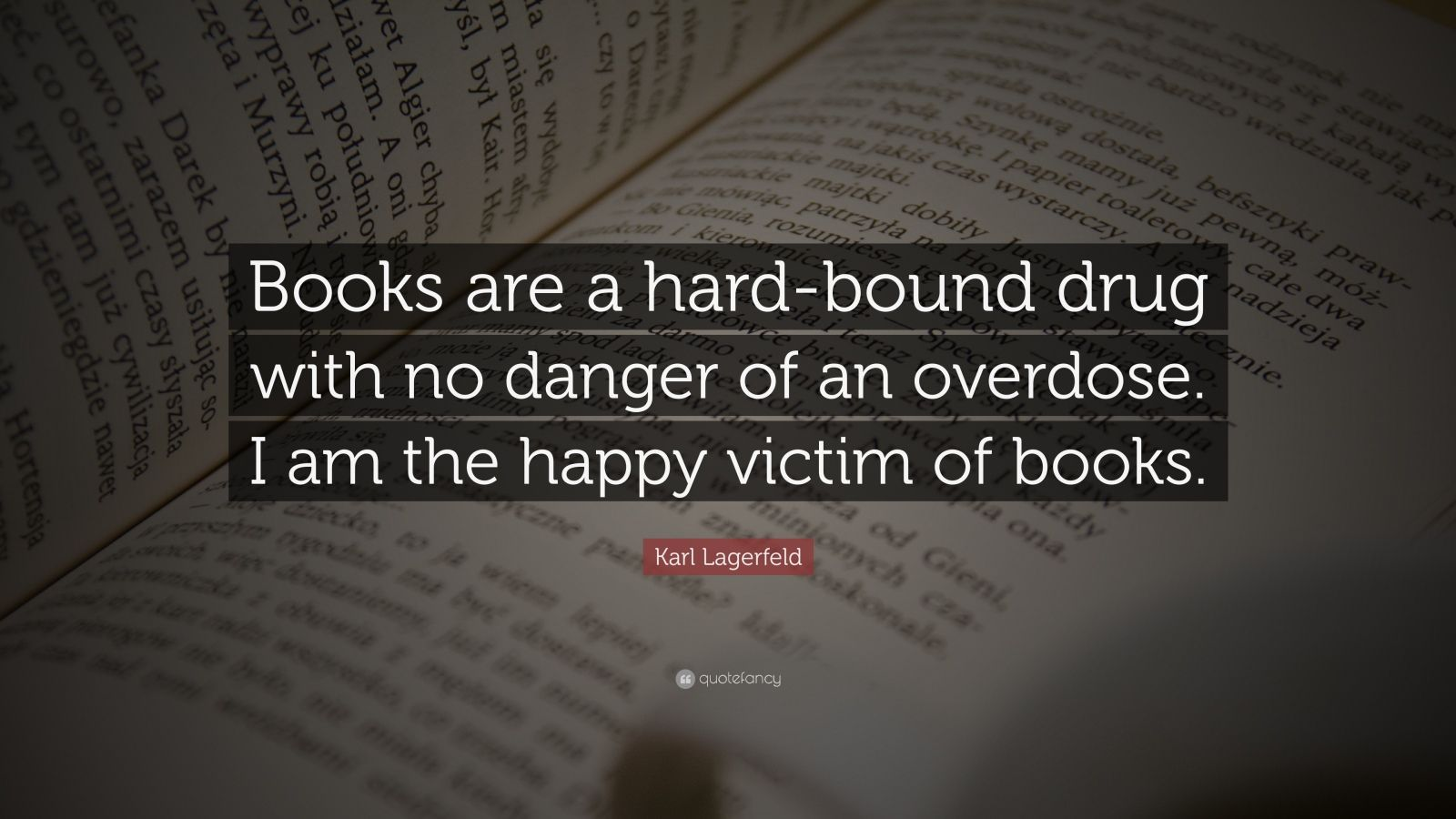 "Karl Lagerfeld Quote: ""Books are a hard-bound drug with no danger of an overdose. I am the happy victim of books."""