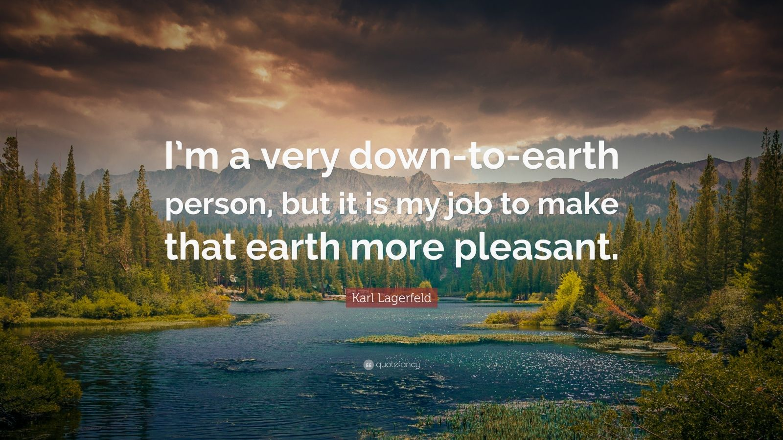 """Karl Lagerfeld Quote: """"I'm a very down-to-earth person, but it is my job to make that earth more pleasant."""""""