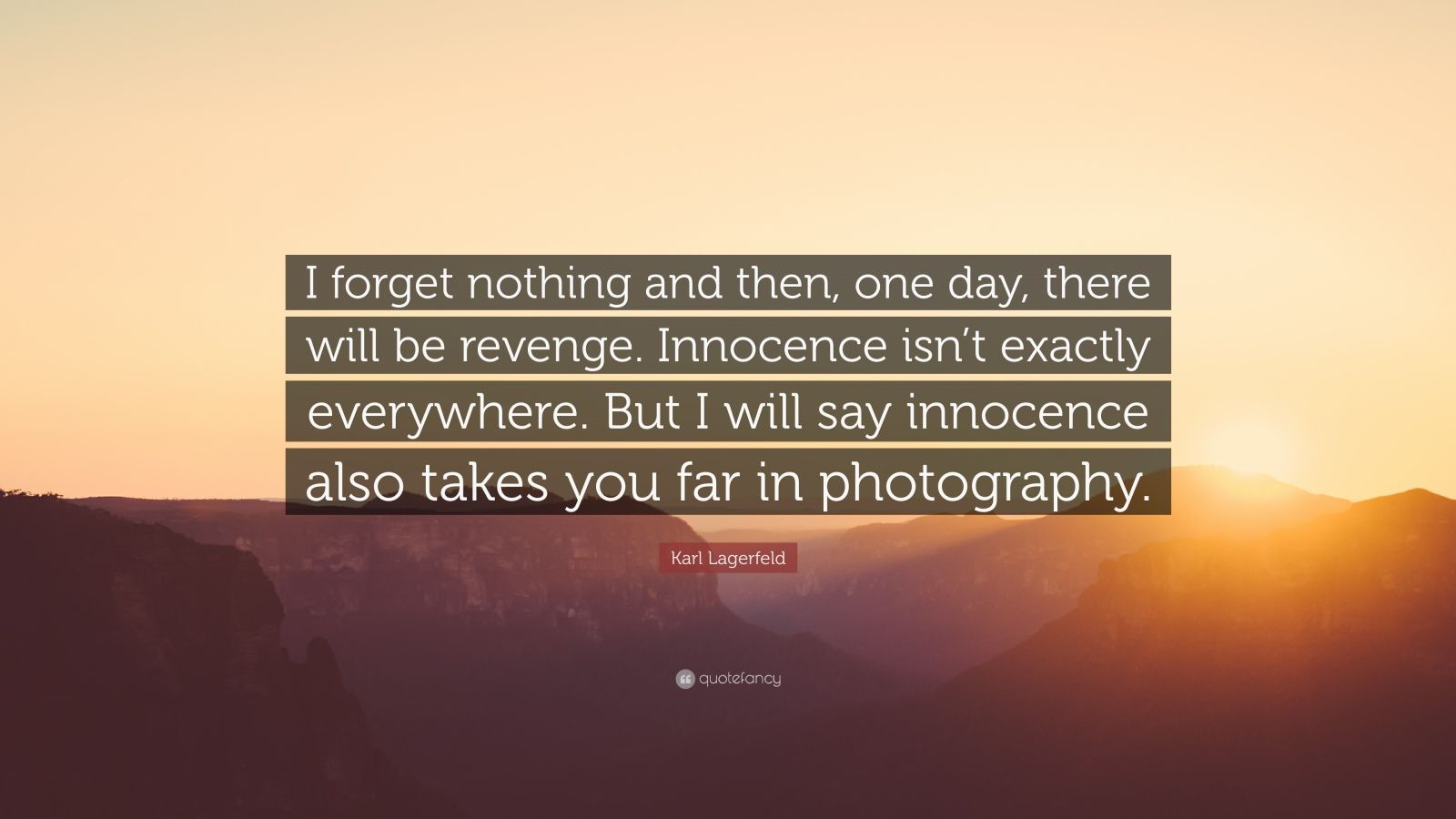 "Karl Lagerfeld Quote: ""I forget nothing and then, one day, there will be revenge. Innocence isn't exactly everywhere. But I will say innocence also takes you far in photography."""