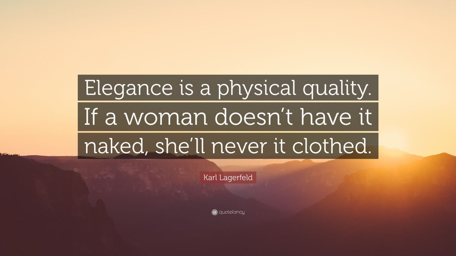 "Karl Lagerfeld Quote: ""Elegance is a physical quality. If a woman doesn't have it naked, she'll never it clothed."""