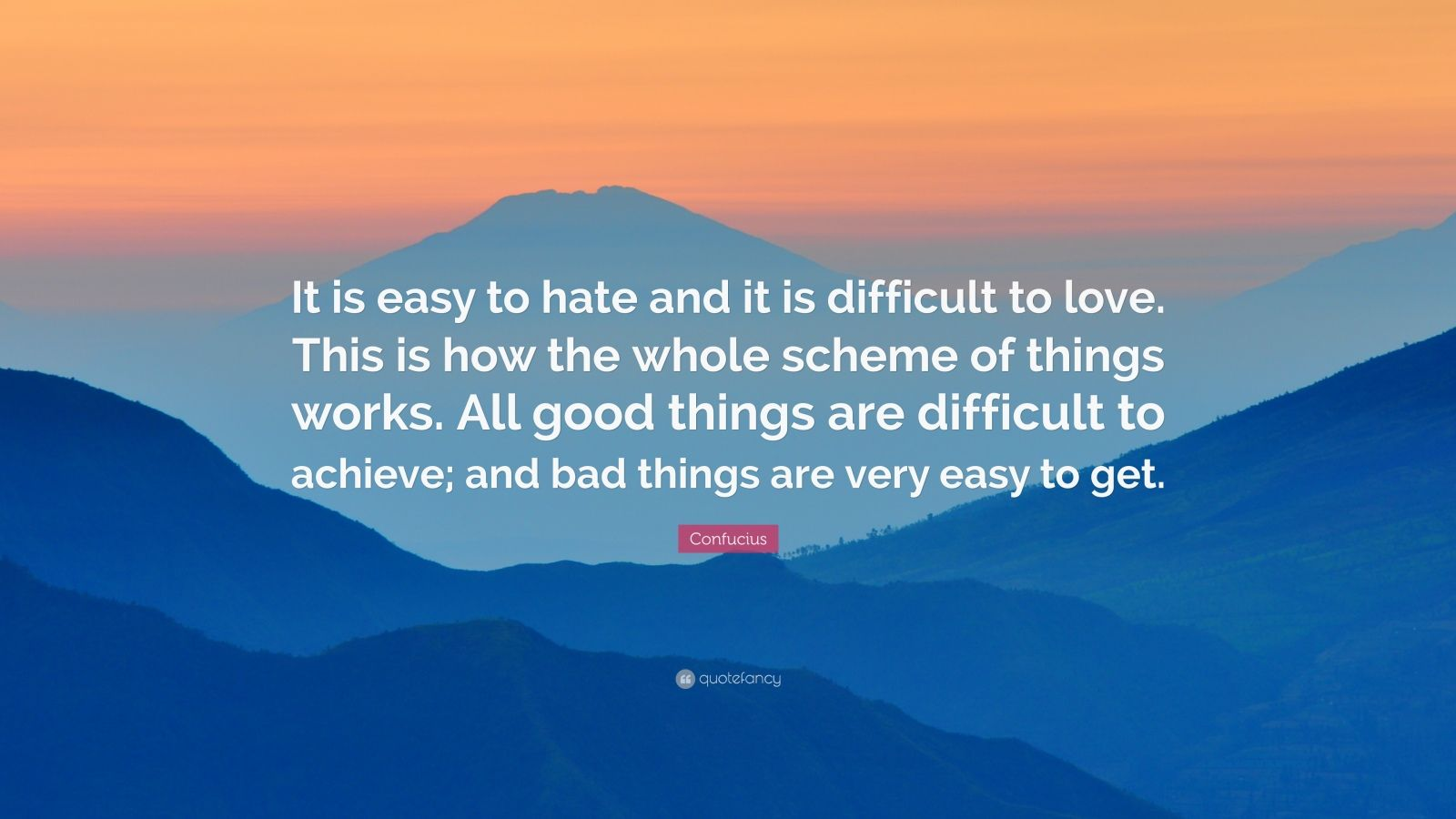 "Confucius Quote: ""It is easy to hate and it is difficult to love. This is how the whole scheme of things works. All good things are difficult to achieve; and bad things are very easy to get."""