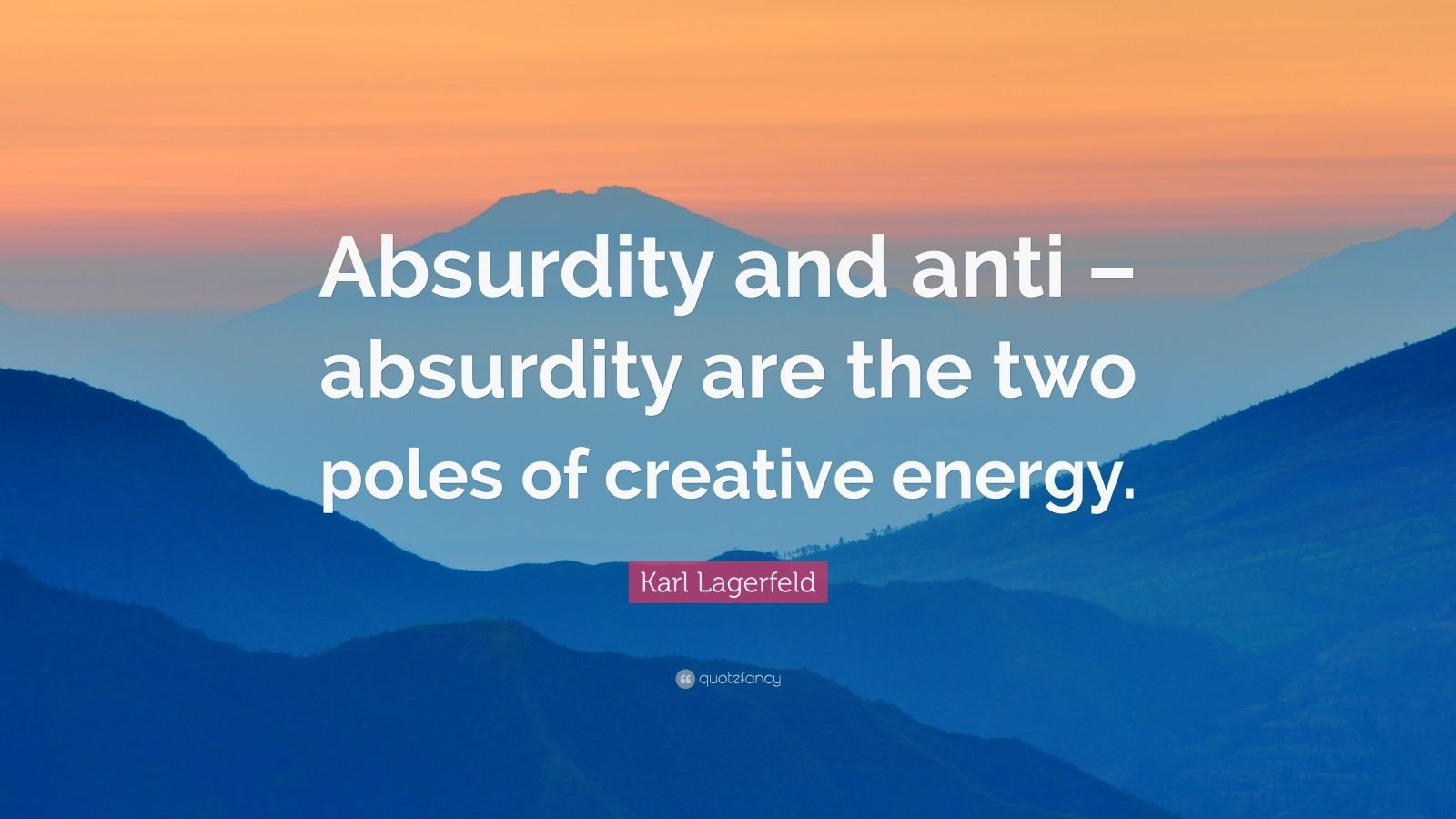 """Karl Lagerfeld Quote: """"Absurdity and anti – absurdity are the two poles of creative energy."""""""