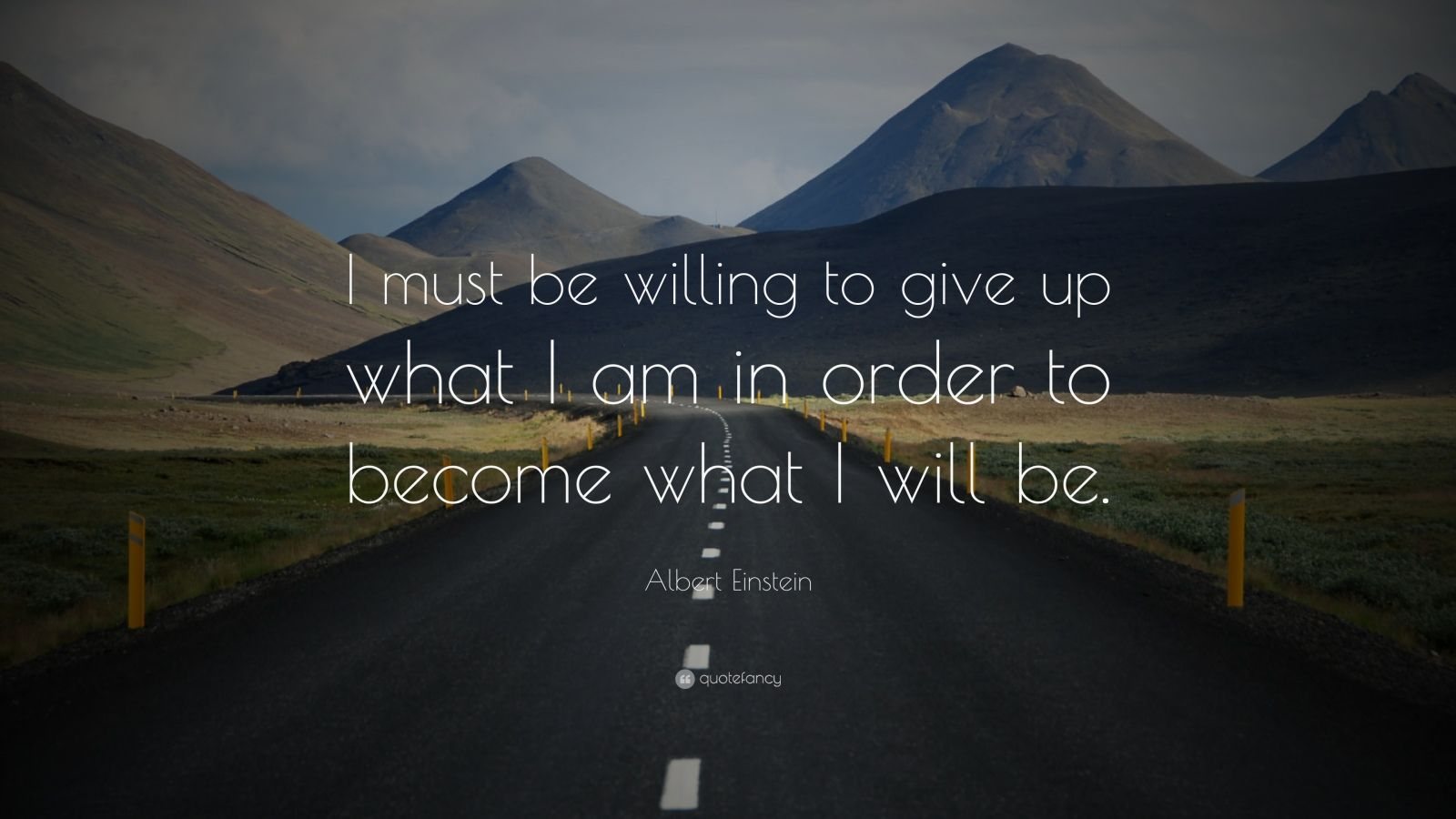 "Albert Einstein Quote: ""I must be willing to give up what I am in order to become what I will be."""