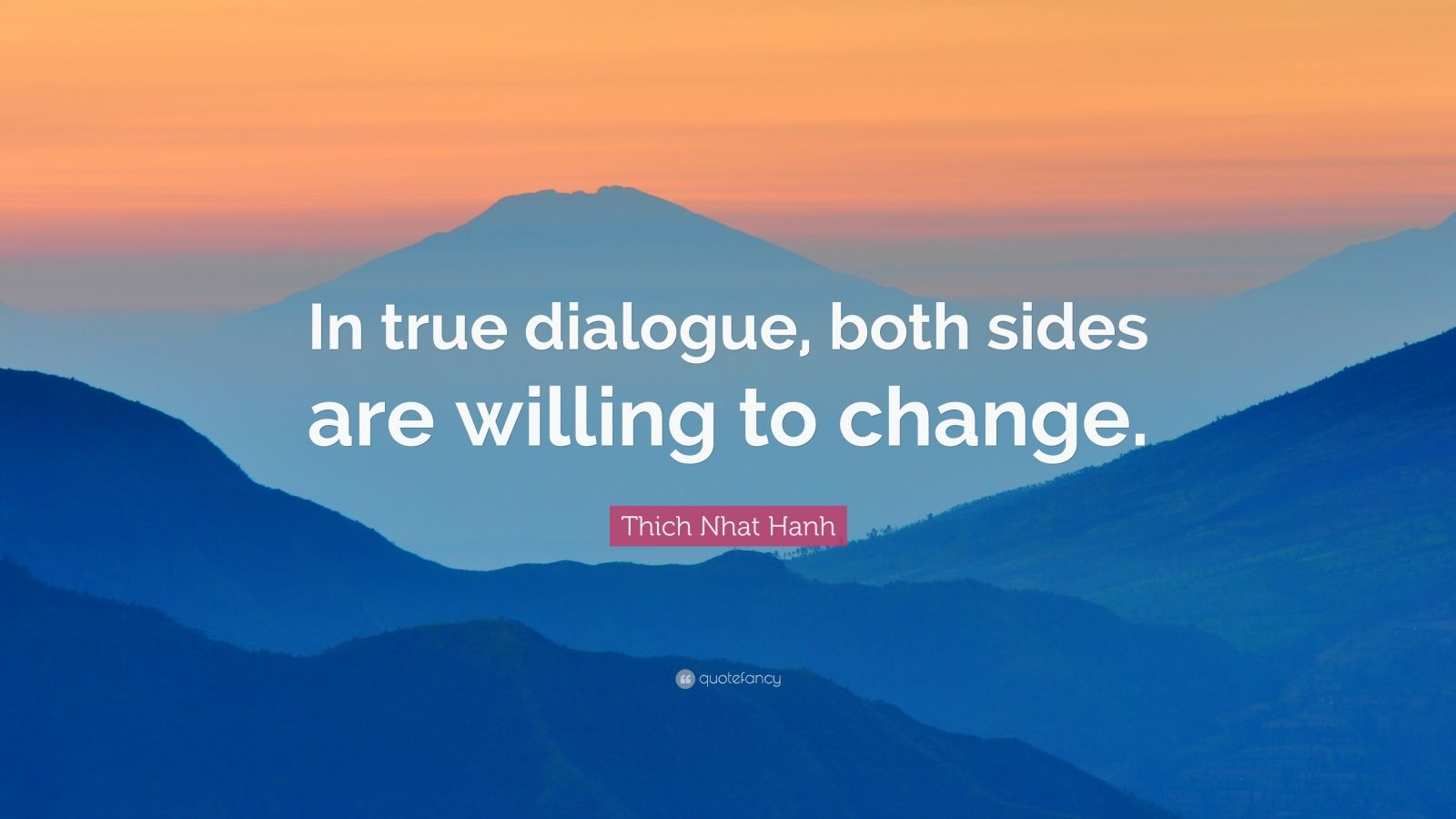 "Thich Nhat Hanh Quote: ""In true dialogue, both sides are willing to change."""