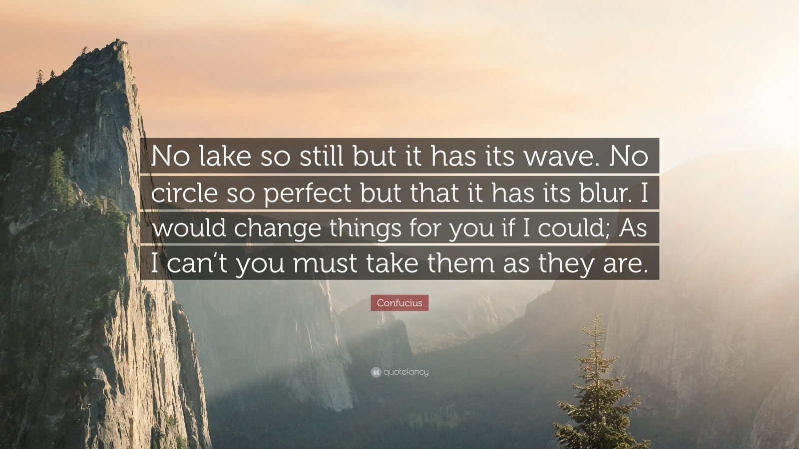 """Confucius Quote: """"No lake so still but it has its wave. No circle so perfect but that it has its blur. I would change things for you if I could; As I can't you must take them as they are."""""""