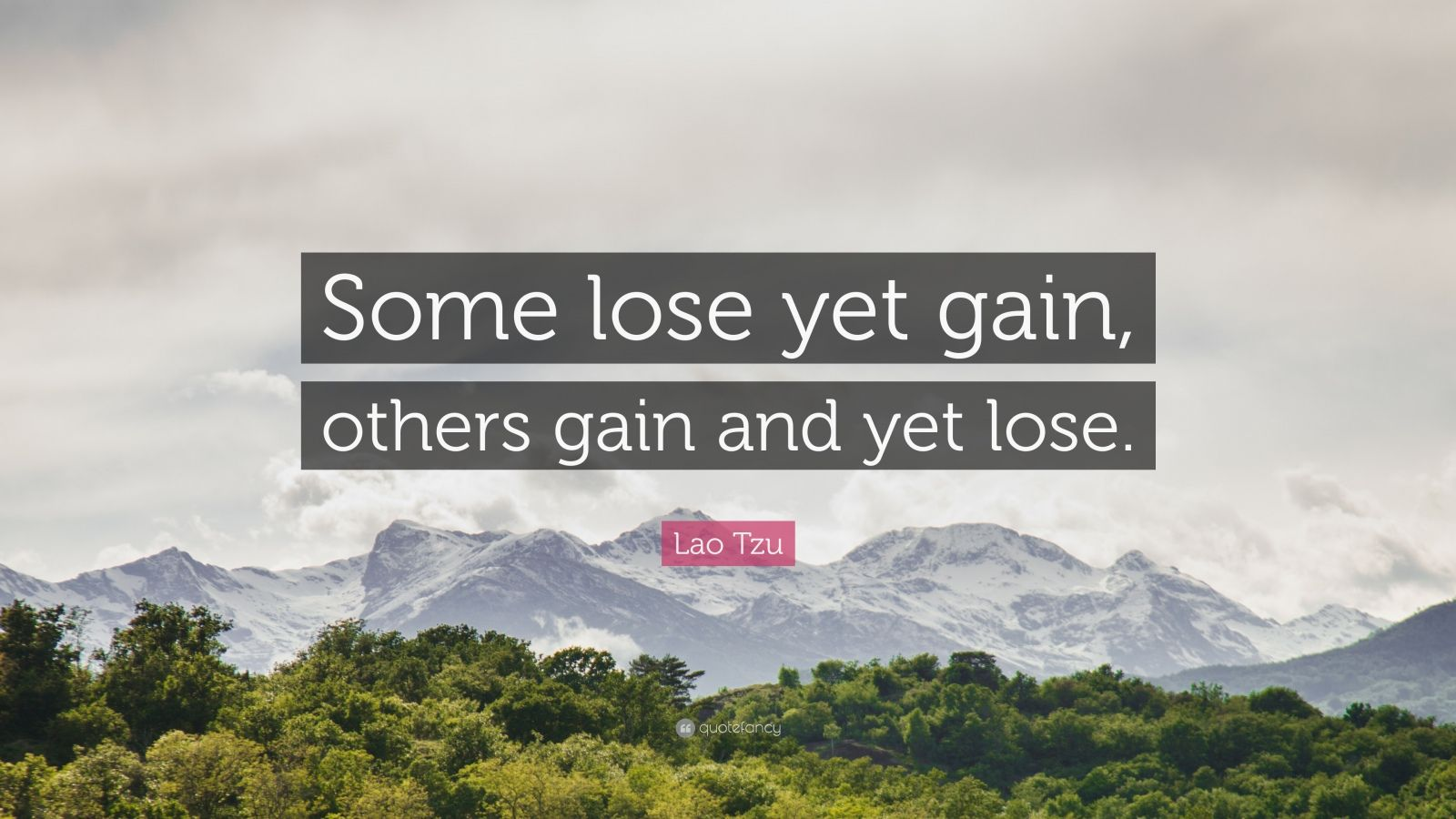 "Lao Tzu Quote: ""Some lose yet gain, others gain and yet lose."""