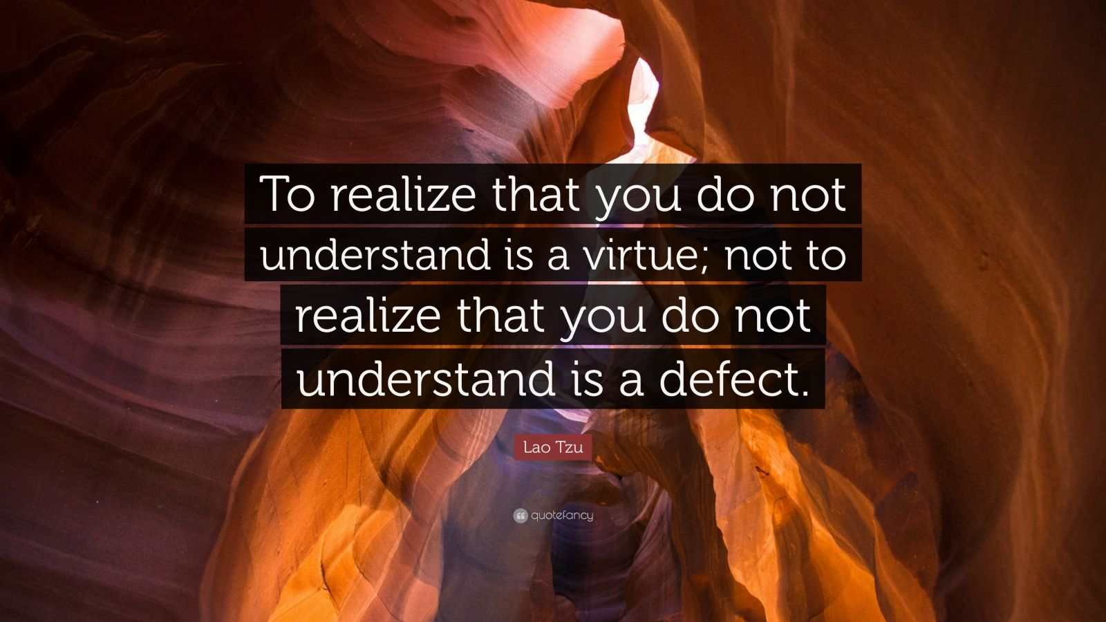 "Lao Tzu Quote: ""To realize that you do not understand is a virtue; not to realize that you do not understand is a defect."""