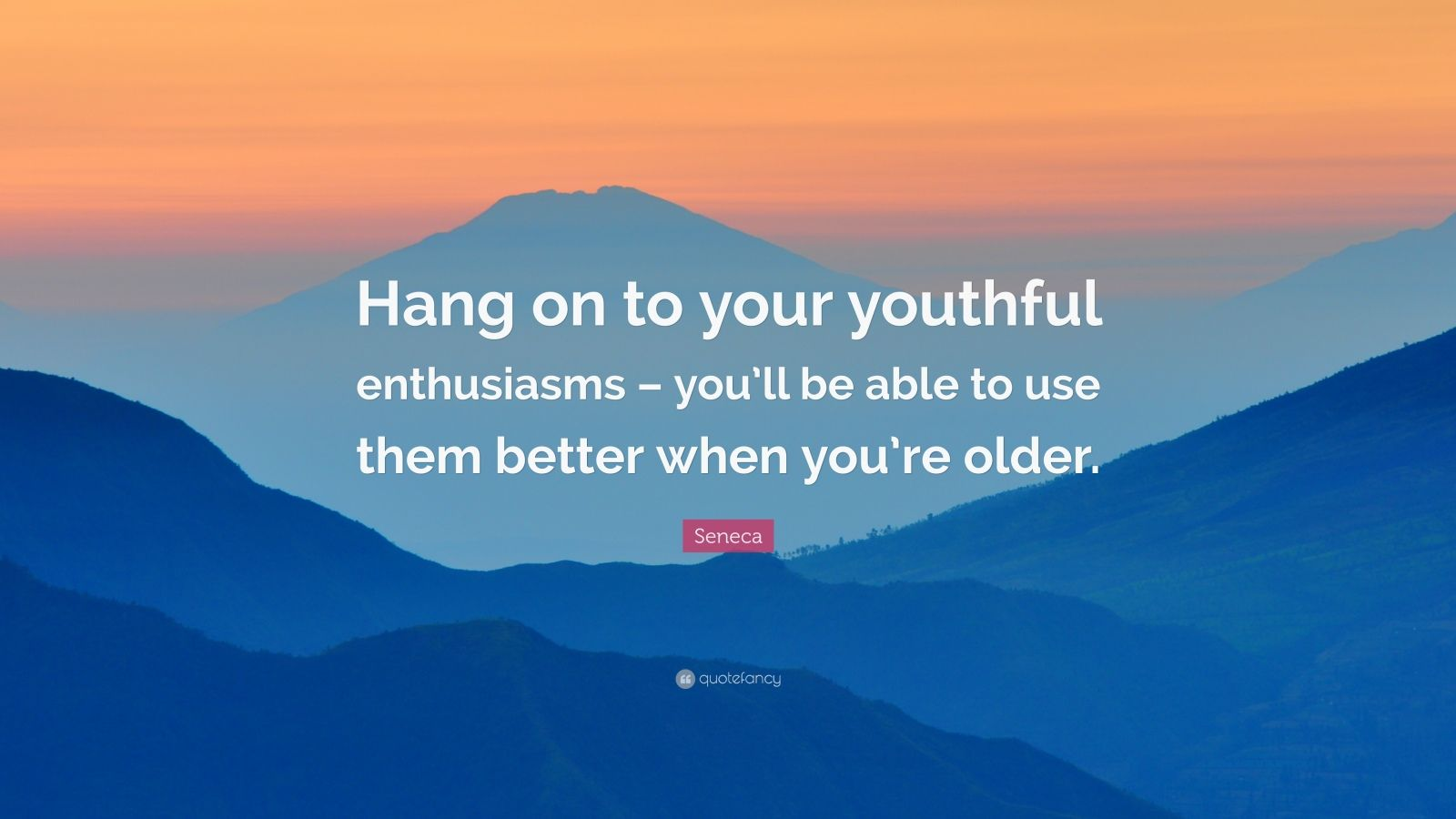 """Seneca Quote: """"Hang on to your youthful enthusiasms – you'll be able to use them better when you're older."""""""