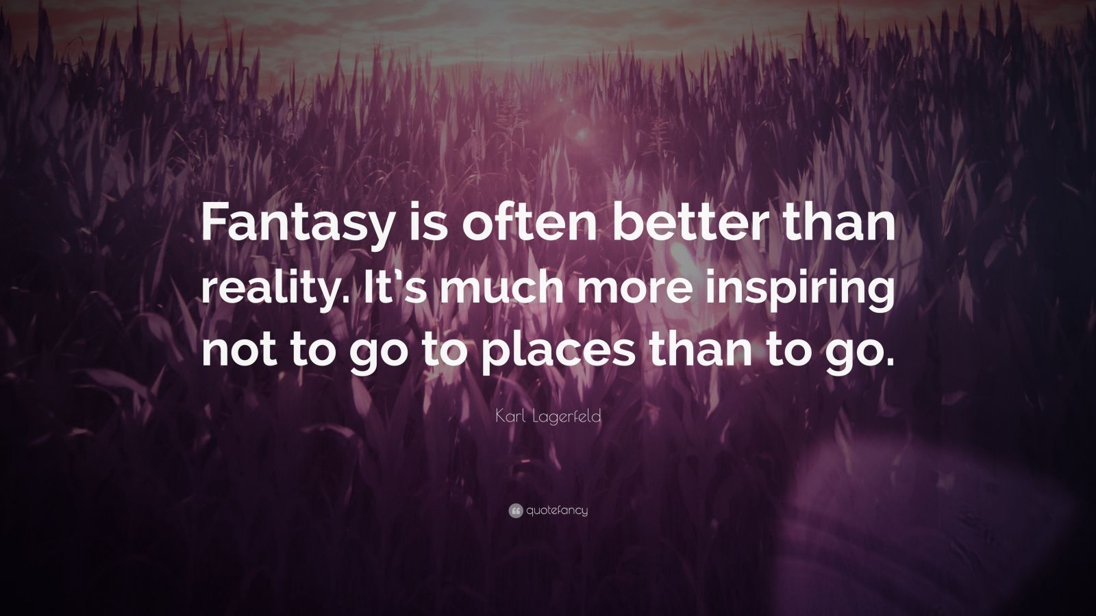 "Karl Lagerfeld Quote: ""Fantasy is often better than reality. It's much more inspiring not to go to places than to go."""