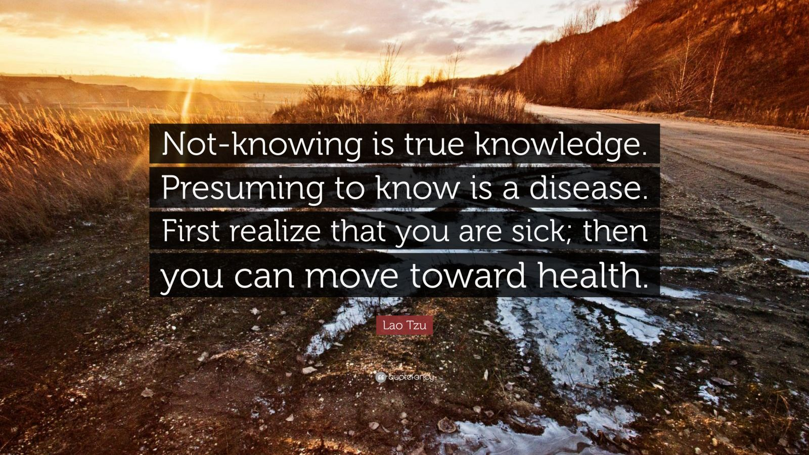 "Lao Tzu Quote: ""Not-knowing is true knowledge. Presuming to know is a disease. First realize that you are sick; then you can move toward health."""