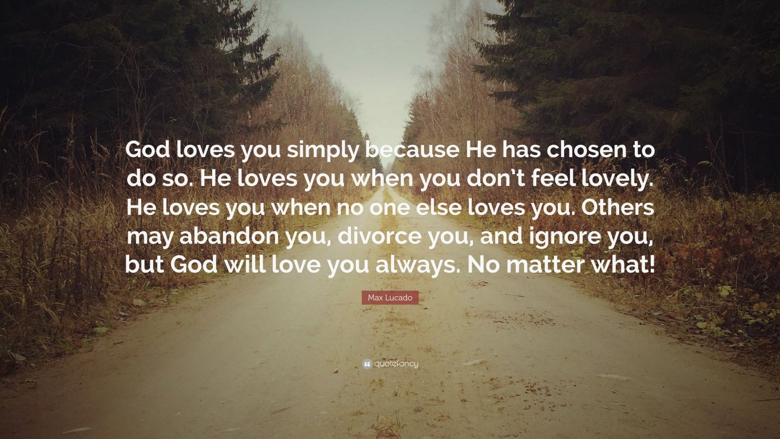 "Love You Quotes: ""God loves you simply because He has chosen to do so. He loves you when you don't feel lovely. He loves you when no one else loves you. Others may abandon you, divorce you, and ignore you, but God will love you always. No matter what!"" — Max Lucado"