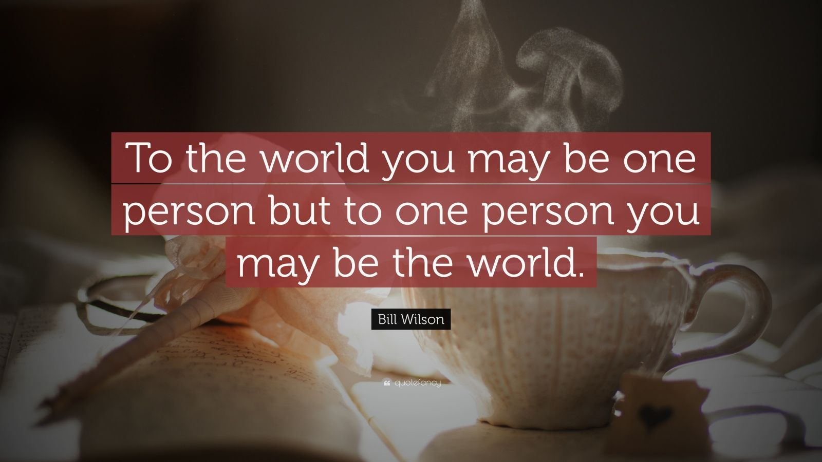 """Bill Wilson Quote: """"To the world you may be one person  but to one person you may be the world."""""""
