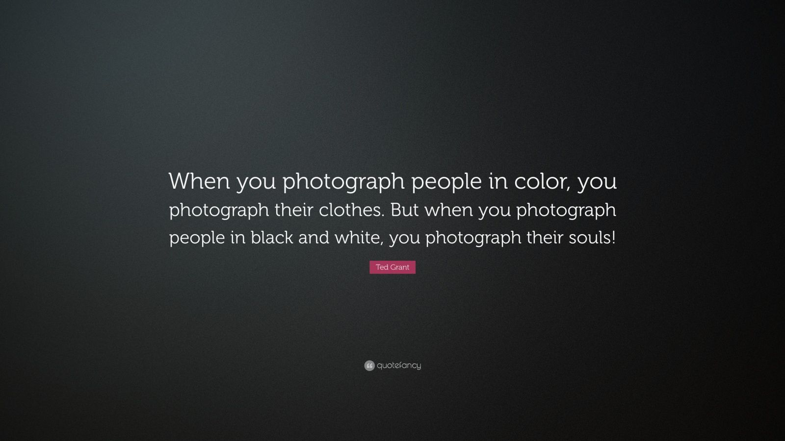 """Ted Grant Quote: """"When you photograph people in color, you photograph their clothes. But when you photograph people in black and white, you photograph their souls!"""""""