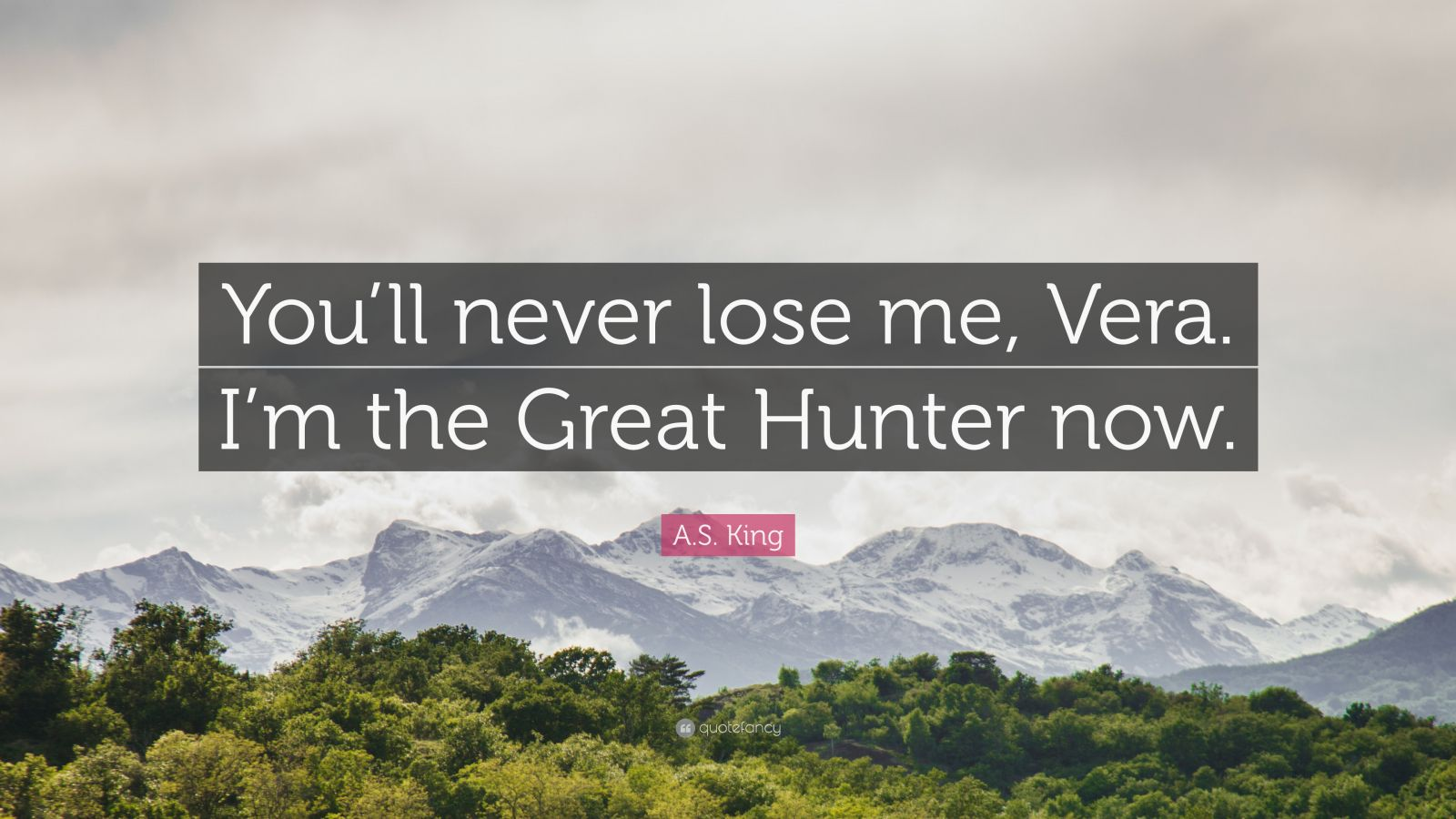 """A.S. King Quote: """"You'll never lose me, Vera. I'm the Great Hunter now."""""""