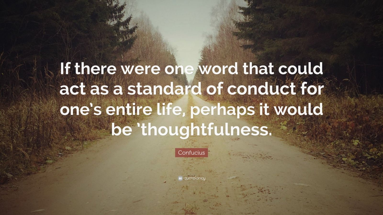 """Confucius Quote: """"If there were one word that could act as a standard of conduct for one's entire life, perhaps it would be 'thoughtfulness."""""""