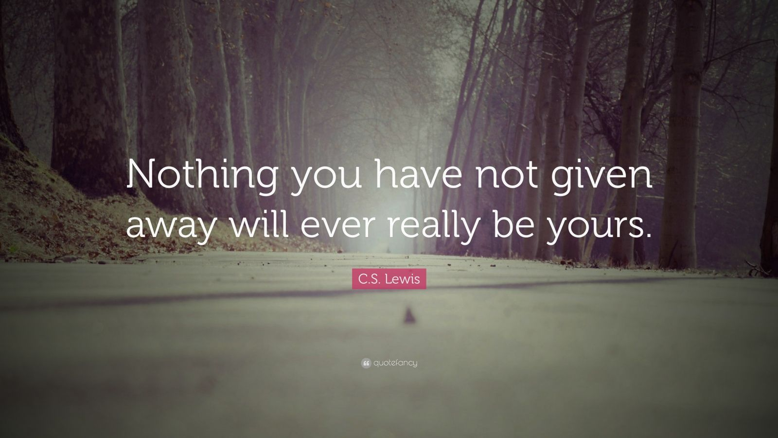 """C. S. Lewis Quote: """"Nothing you have not given away will ever really be yours."""""""