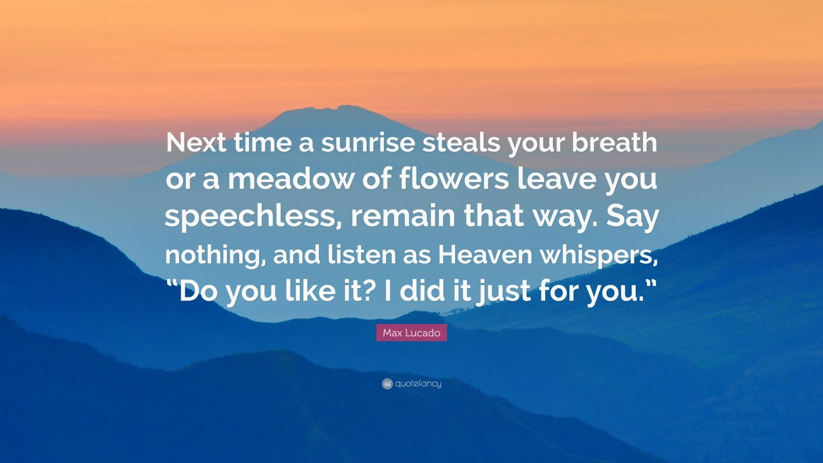 """Max Lucado Quote: """"Next time a sunrise steals your breath or a meadow of flowers leave you speechless, remain that way. Say nothing, and listen as Heaven whispers, """"Do you like it? I did it just for you."""""""""""