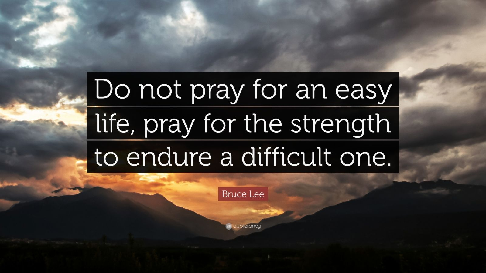 "Bruce Lee Quote: ""Do not pray for an easy life, pray for the strength to endure a difficult one."""