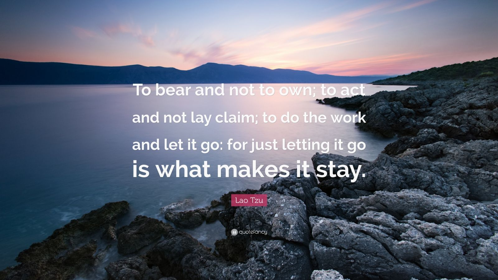 """Lao Tzu Quote: """"To bear and not to own; to act and not lay claim; to do the work and let it go: for just letting it go is what makes it stay."""""""