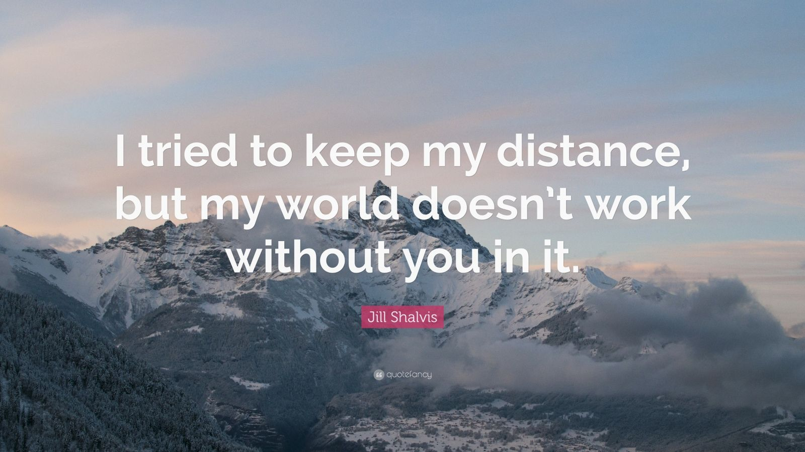"Jill Shalvis Quote: ""I tried to keep my distance, but my world doesn't work without you in it."""