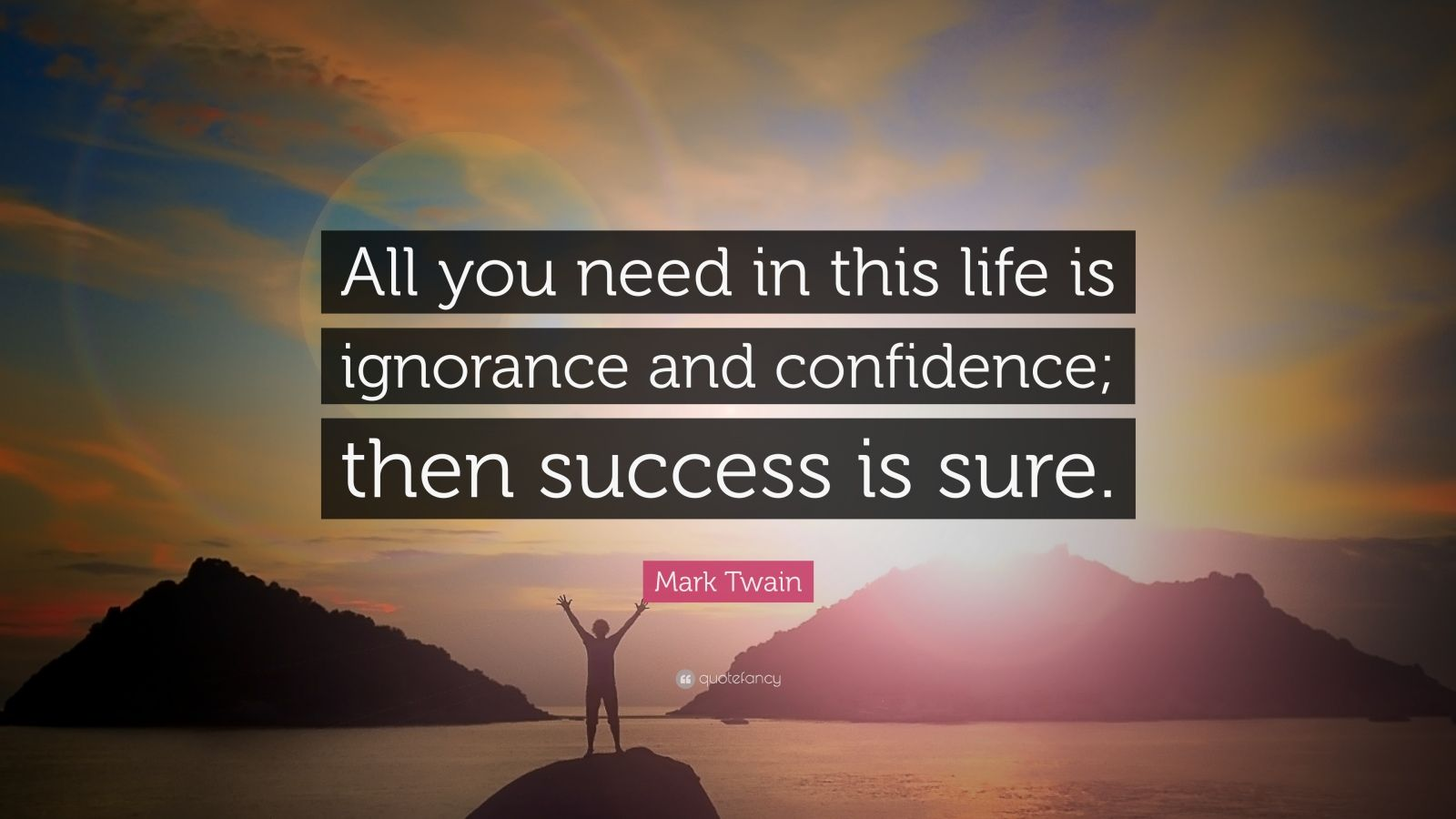 "Mark Twain Quote: ""All you need in this life is ignorance and confidence; then success is sure."""