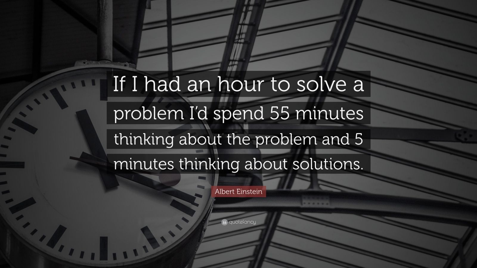 "Albert Einstein Quote: ""If I had an hour to solve a problem I'd spend 55 minutes thinking about the problem and 5 minutes thinking about solutions."""