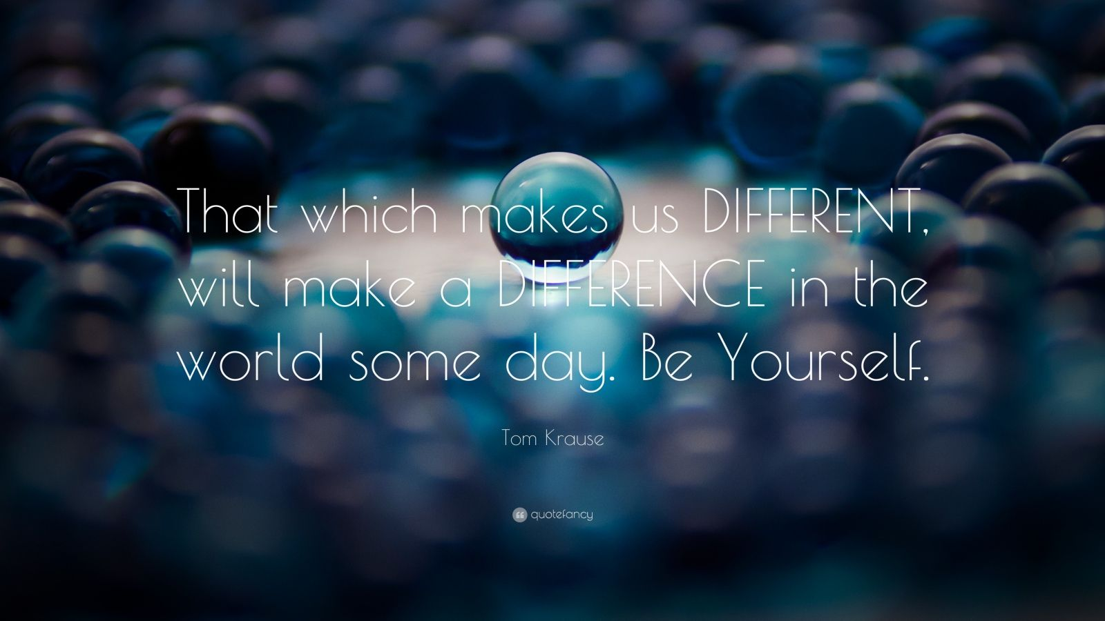 """Tom Krause Quote: """"That which makes us DIFFERENT, will make a DIFFERENCE in the world some day. Be Yourself."""""""