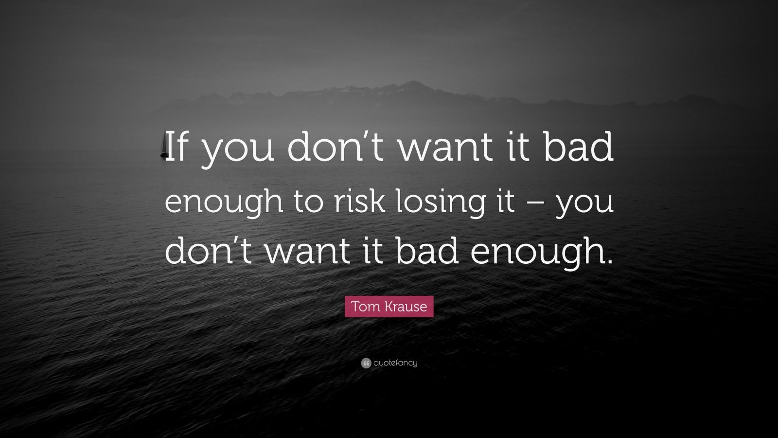 "Tom Krause Quote: ""If you don't want it bad enough to risk losing it – you don't want it bad enough."""