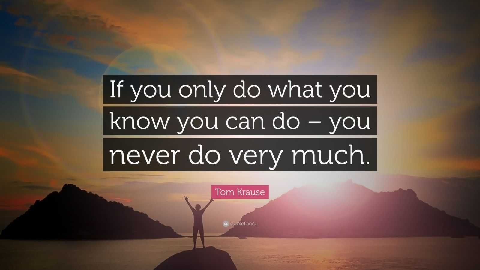 "Tom Krause Quote: ""If you only do what you know you can do – you never do very much."""