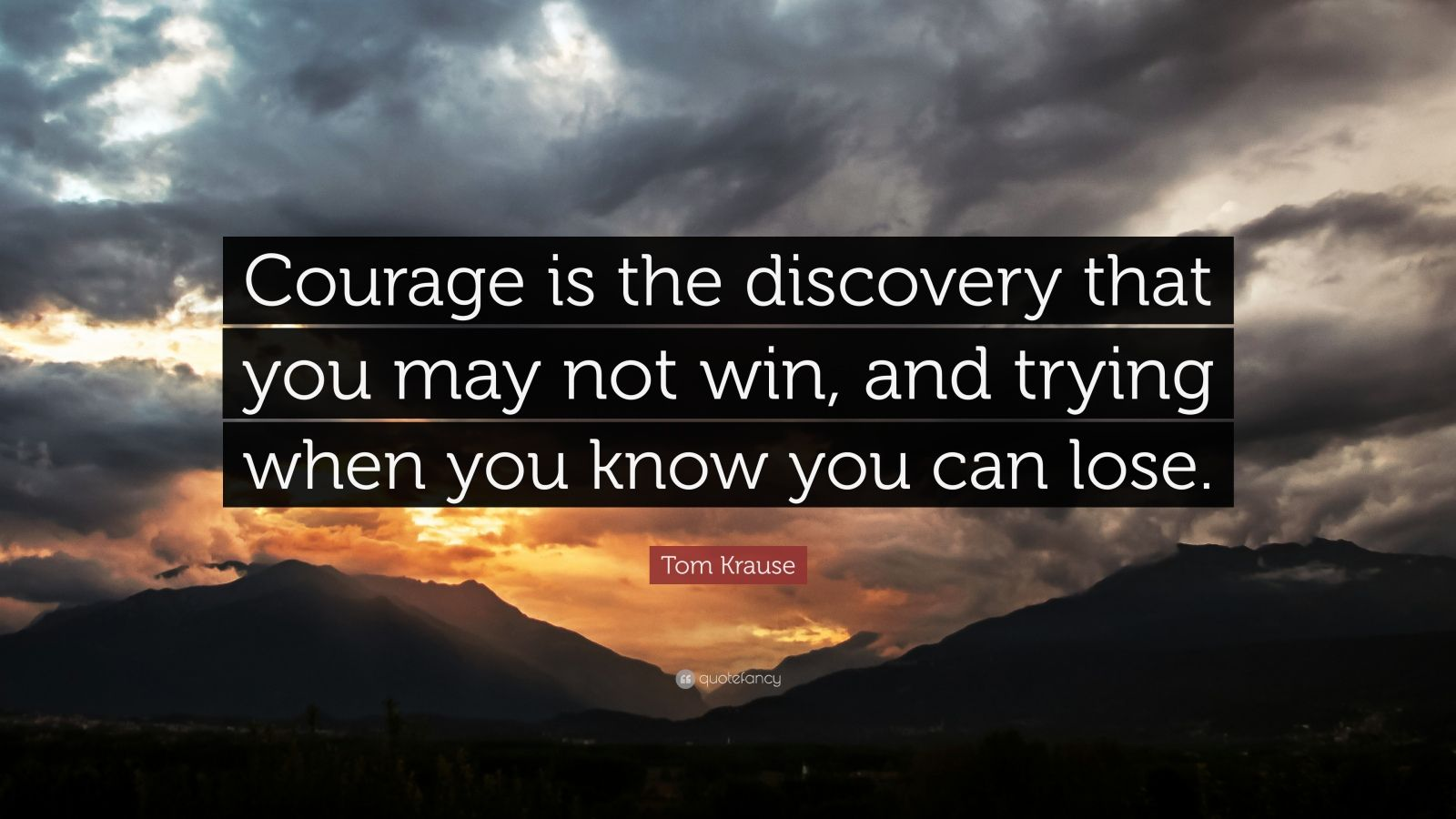 """Tom Krause Quote: """"Courage is the discovery that you may not win, and trying when you know you can lose."""""""