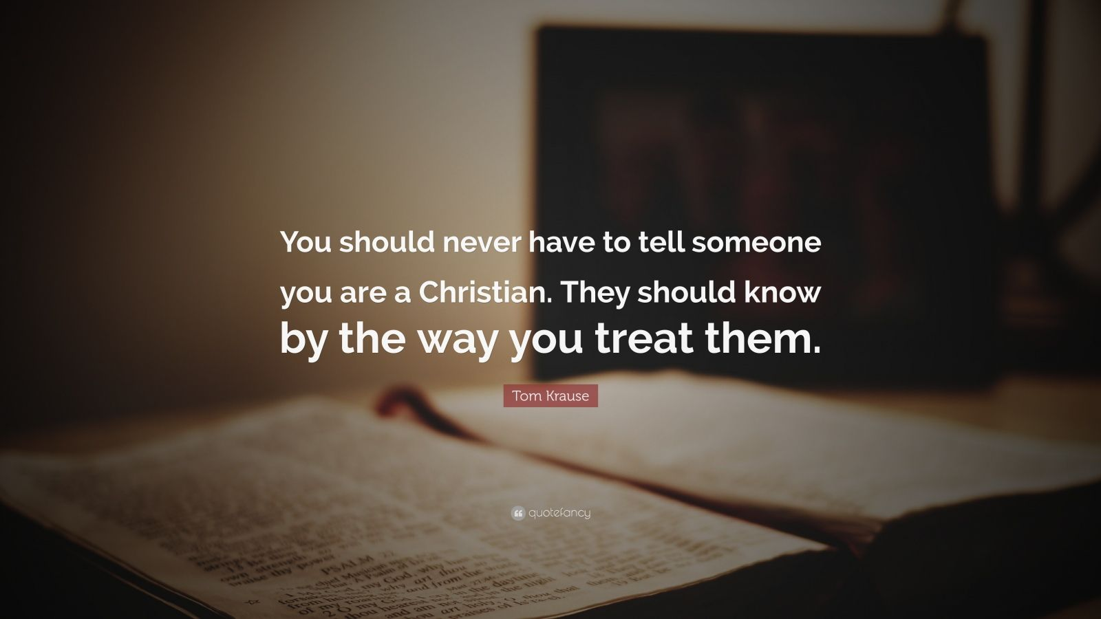 "Tom Krause Quote: ""You should never have to tell someone you are a Christian. They should know by the way you treat them."""