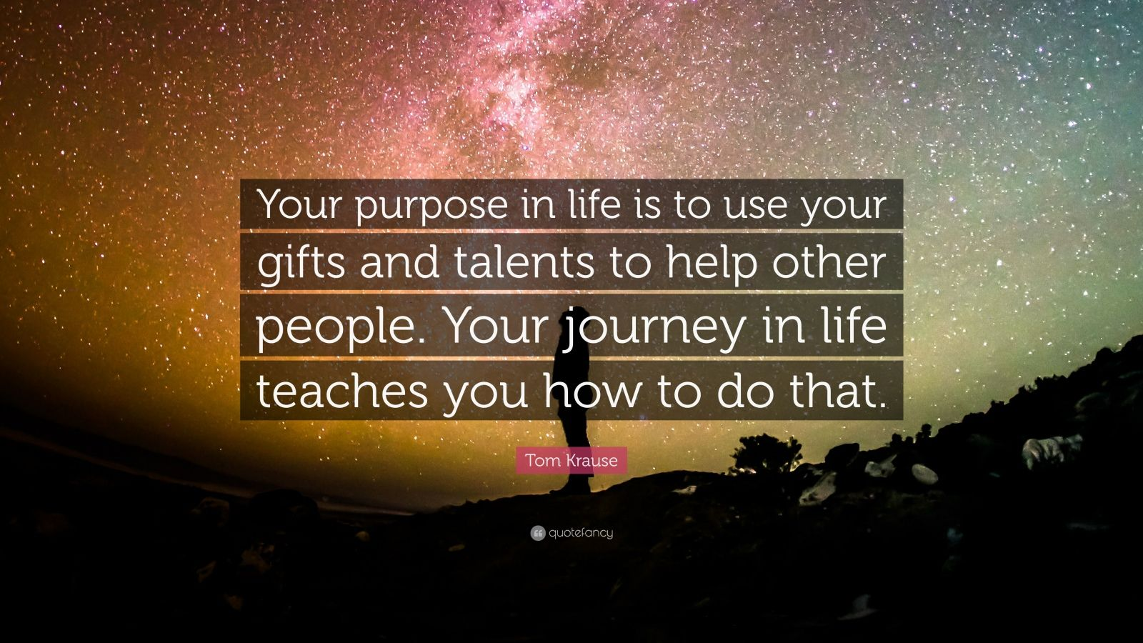 "Tom Krause Quote: ""Your purpose in life is to use your gifts and talents to help other people. Your journey in life teaches you how to do that."""