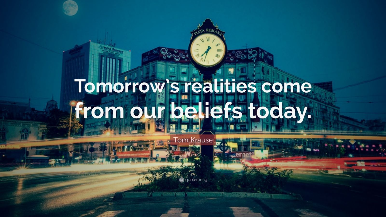"""Tom Krause Quote: """"Tomorrow's realities come from our beliefs today."""""""