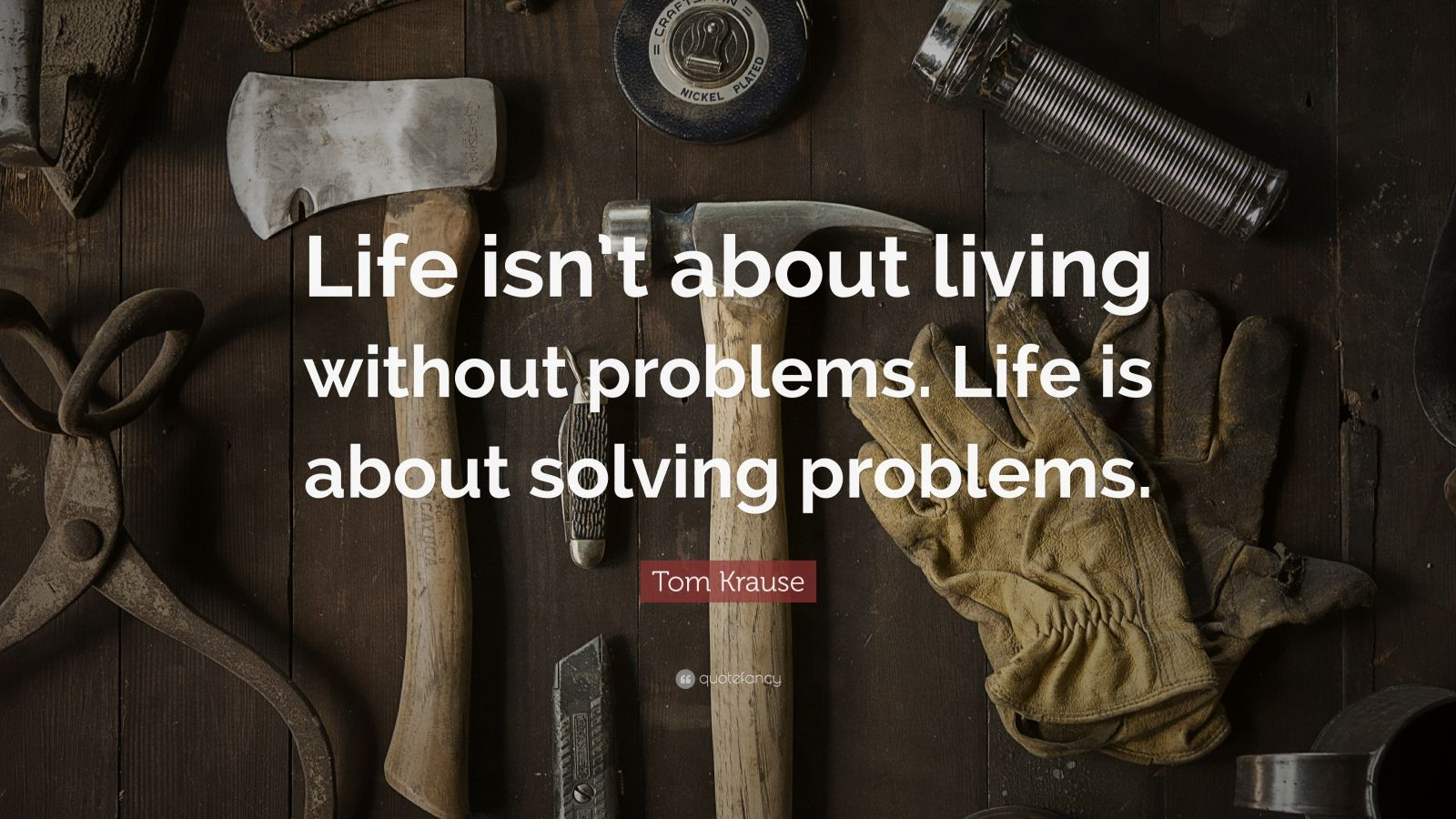 """Tom Krause Quote: """"Life isn't about living without problems. Life is about solving problems."""""""