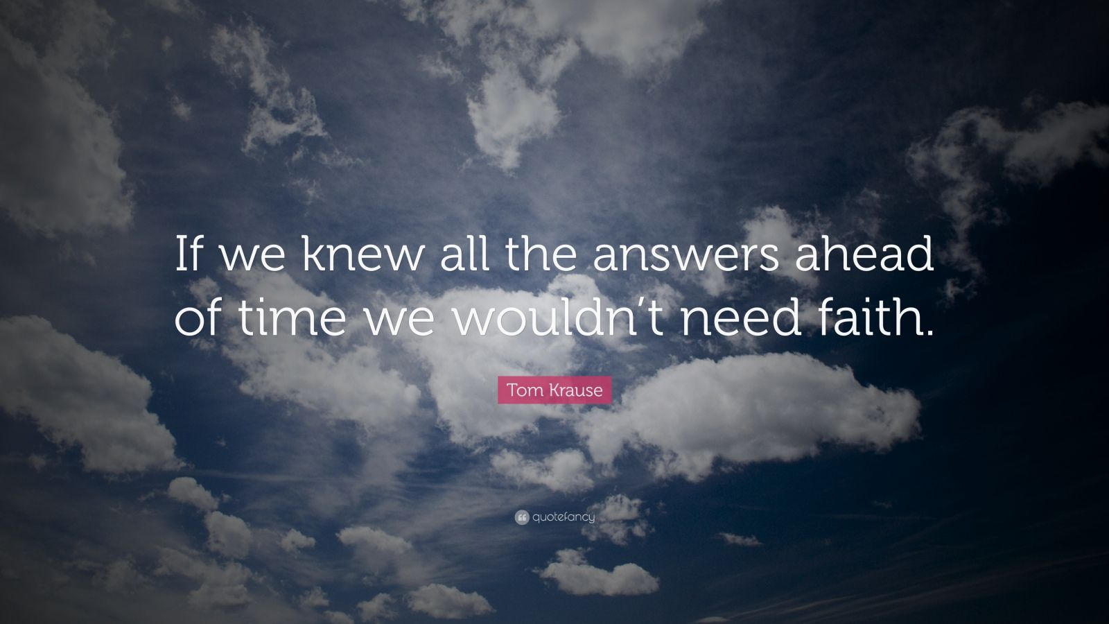 "Tom Krause Quote: ""If we knew all the answers ahead of time we wouldn't need faith."""