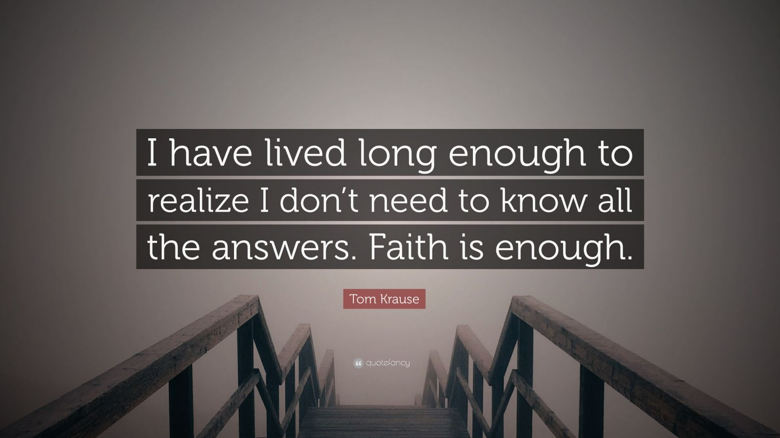 """Tom Krause Quote: """"I have lived long enough to realize I don't need to know all the answers. Faith is enough."""""""
