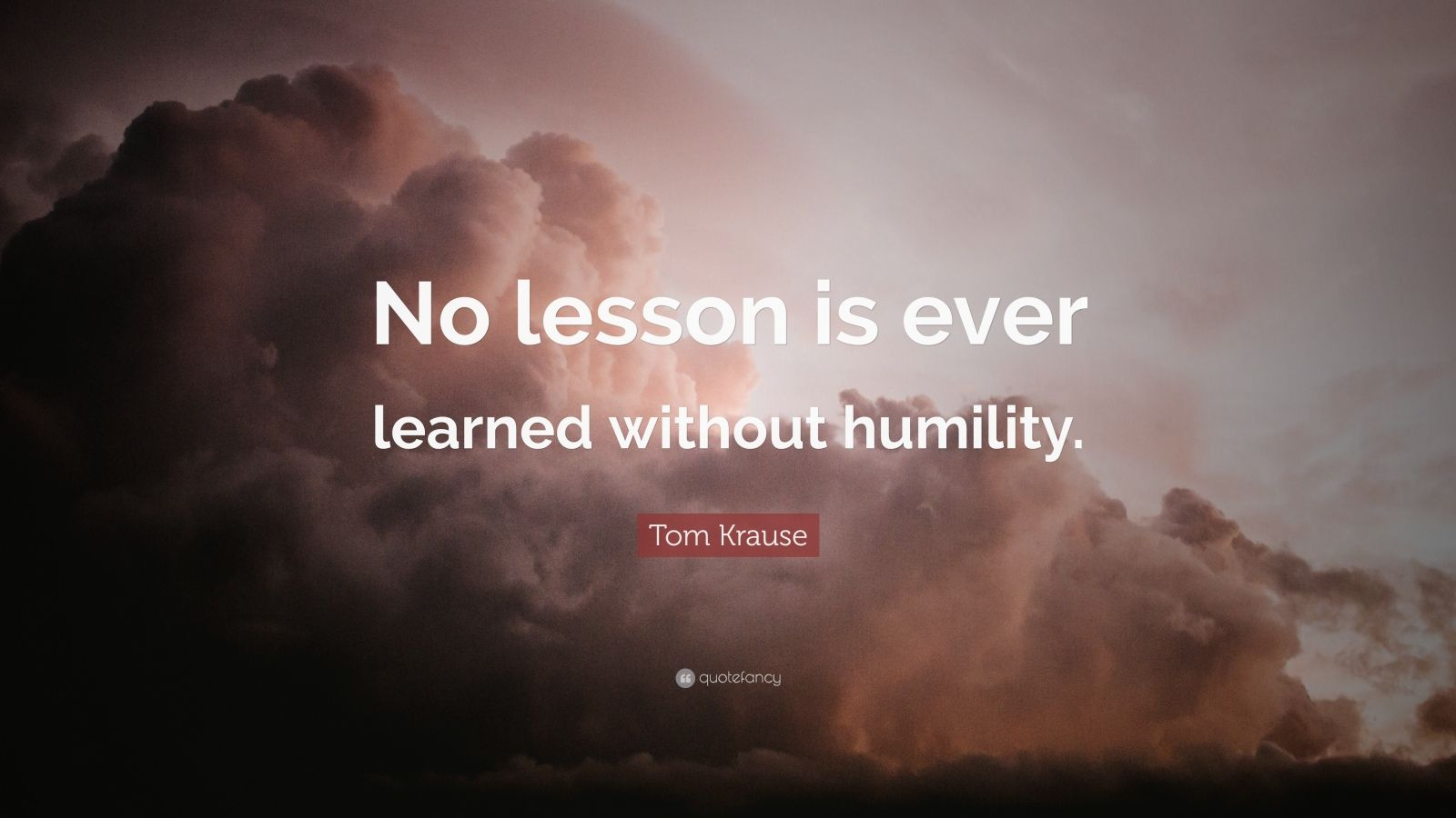 """Tom Krause Quote: """"No lesson is ever learned without humility."""""""