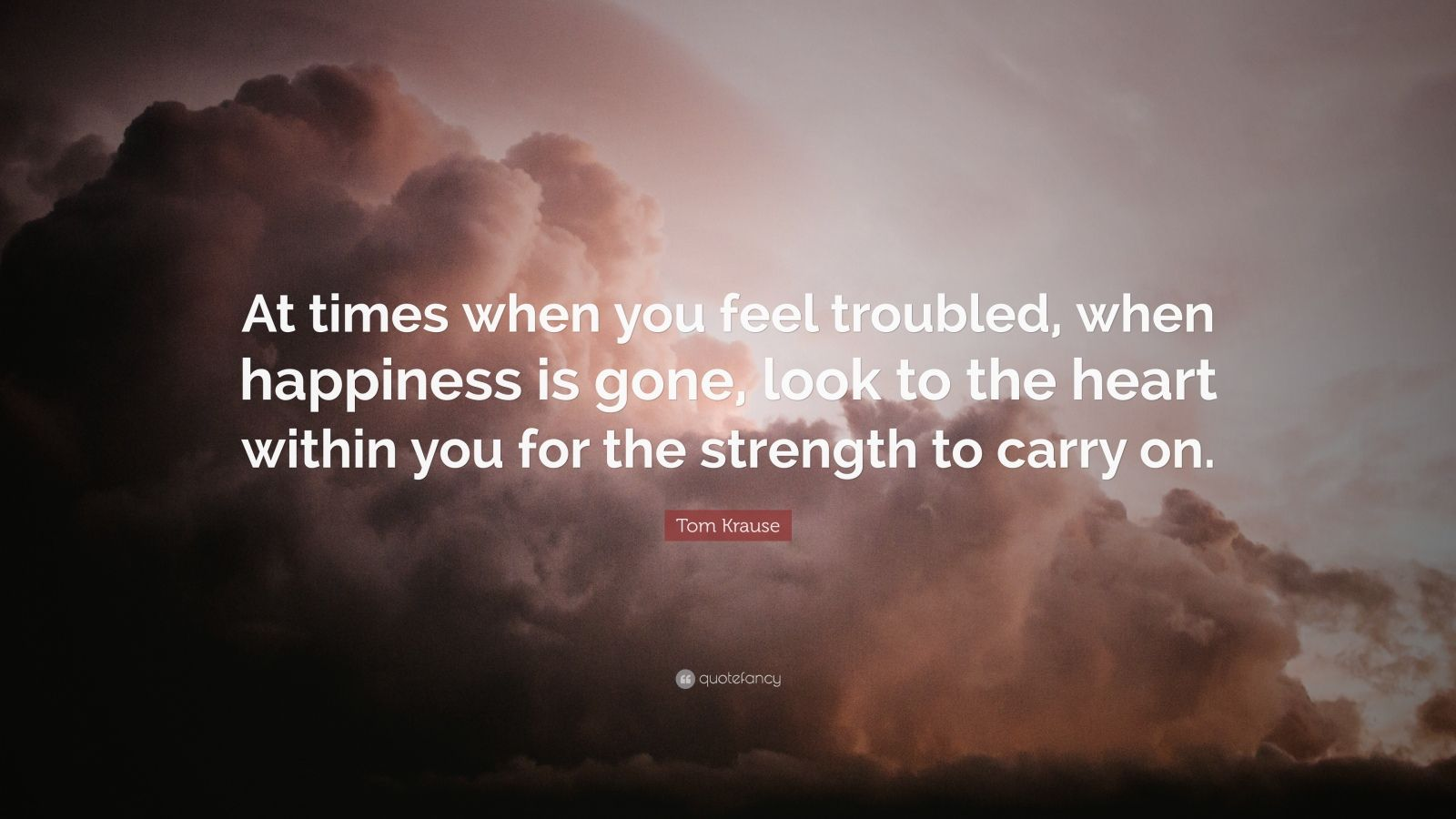 """Tom Krause Quote: """"At times when you feel troubled, when happiness is gone, look to the heart within you for the strength to carry on."""""""