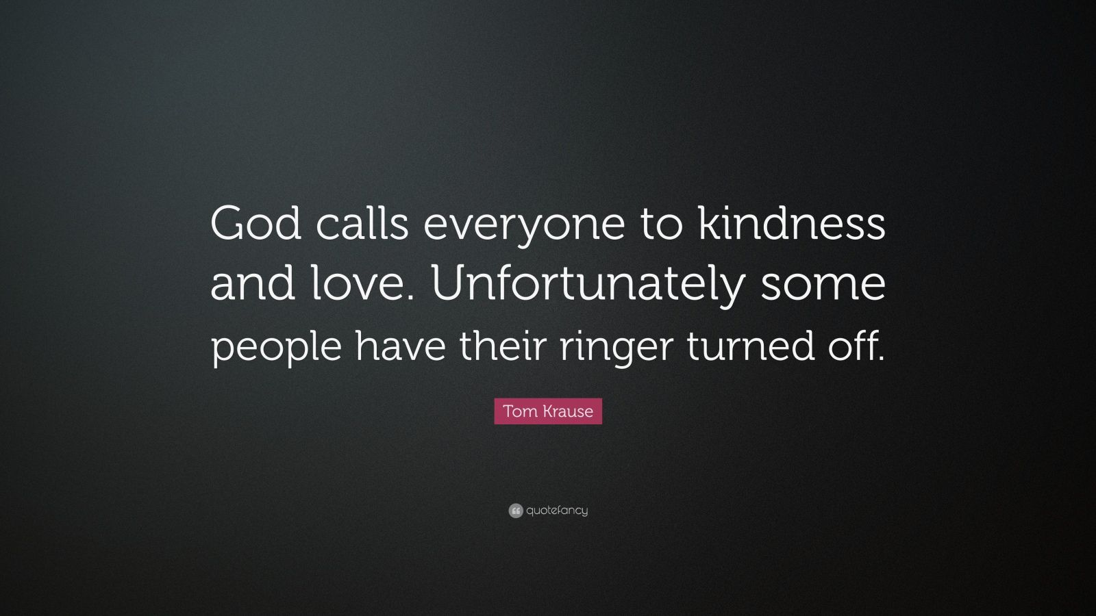 "Tom Krause Quote: ""God calls everyone to kindness and love. Unfortunately some people have their ringer turned off."""