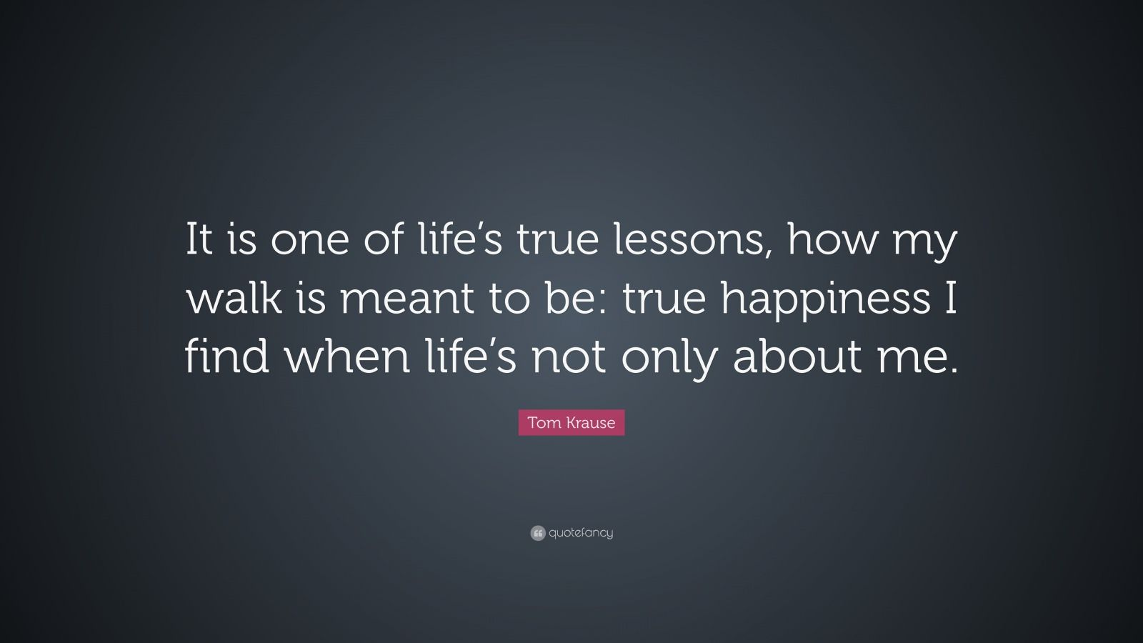 """Tom Krause Quote: """"It is one of life's true lessons, how my walk is meant to be: true happiness I find when life's not only about me."""""""
