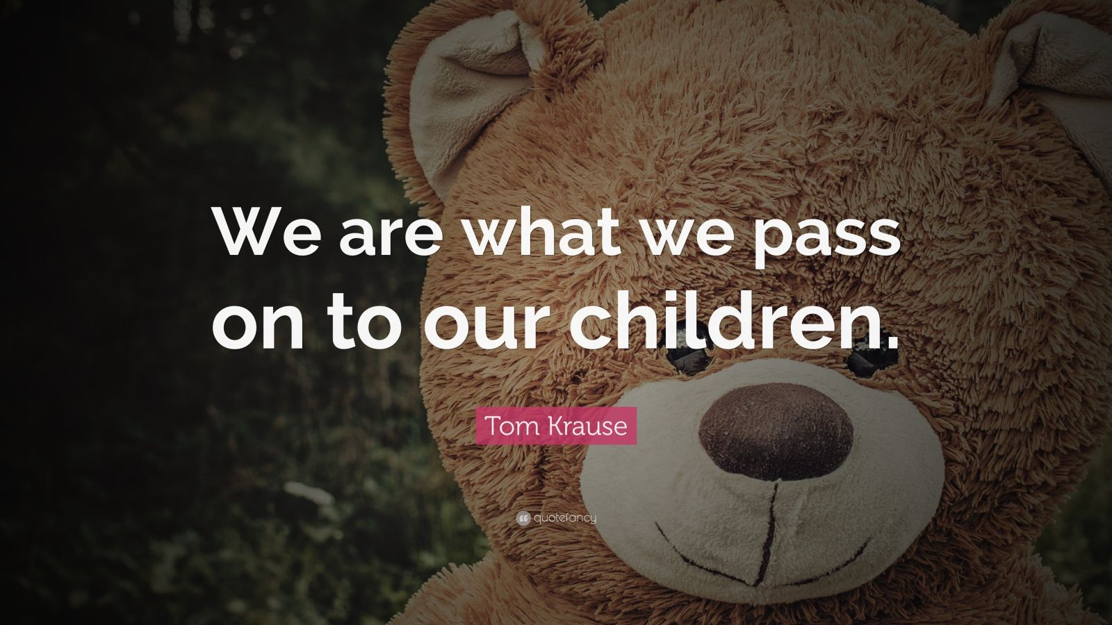 """Tom Krause Quote: """"We are what we pass on to our children."""""""