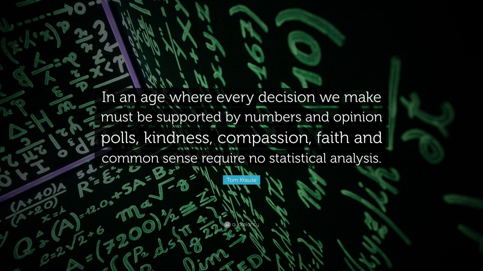 "Tom Krause Quote: ""In an age where every decision we make must be supported by numbers and opinion polls, kindness, compassion, faith and common sense require no statistical analysis."""