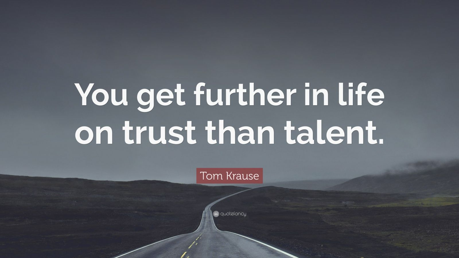 """Tom Krause Quote: """"You get further in life on trust than talent."""""""