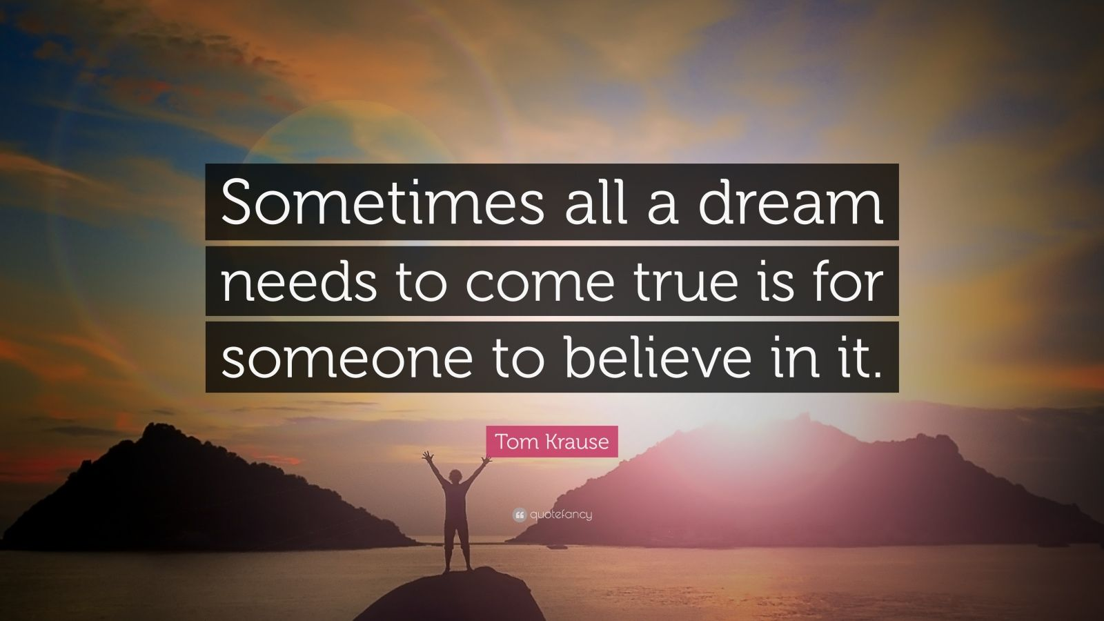 """Tom Krause Quote: """"Sometimes all a dream needs to come true is for someone to believe in it."""""""