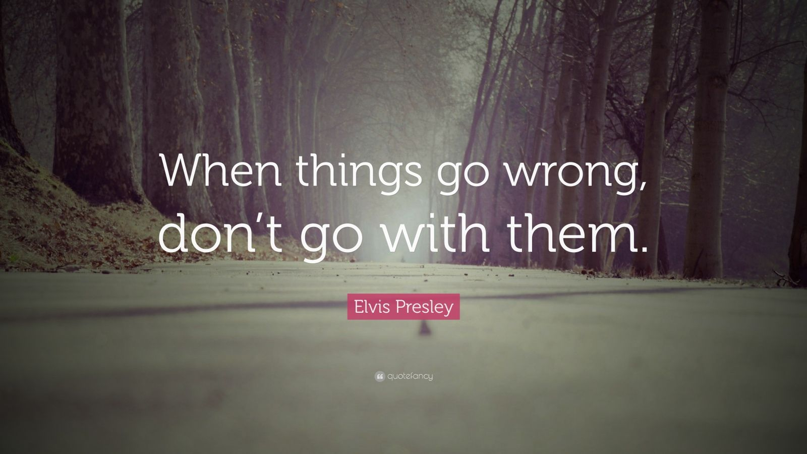 "Elvis Presley Quote: ""When things go wrong, don't go with them."""
